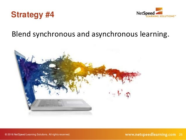 © 2016 NetSpeed Learning Solutions. All rights reserved. 26 Strategy #4 Blend synchronous and asynchronous learning.