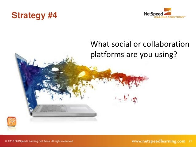 © 2016 NetSpeed Learning Solutions. All rights reserved. 27 Strategy #4 What social or collaboration platforms are you usi...