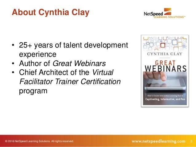 © 2016 NetSpeed Learning Solutions. All rights reserved. 3 About Cynthia Clay • 25+ years of talent development experience...
