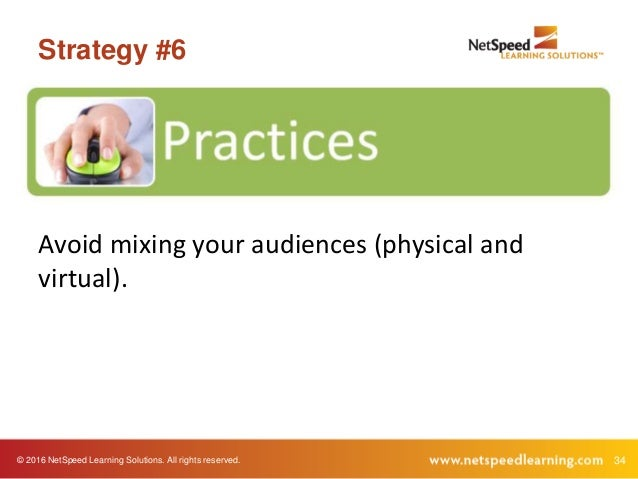 © 2016 NetSpeed Learning Solutions. All rights reserved. 34 Strategy #6 Avoid mixing your audiences (physical and virtual).