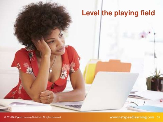 © 2016 NetSpeed Learning Solutions. All rights reserved. 35 Level the playing field