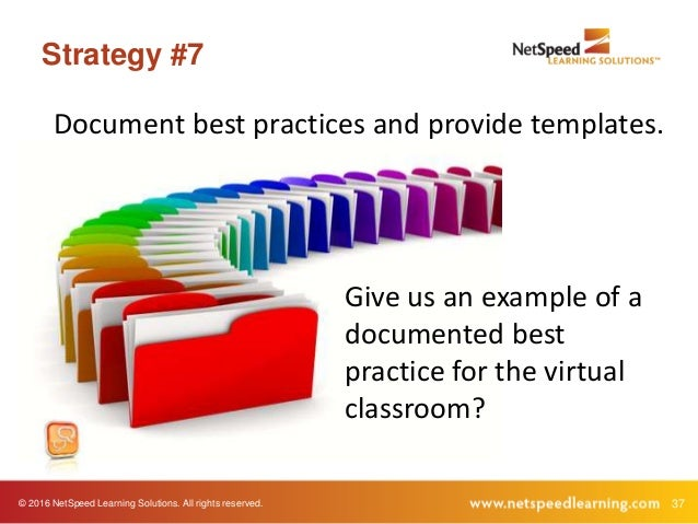 © 2016 NetSpeed Learning Solutions. All rights reserved. 37 Strategy #7 Document best practices and provide templates. Giv...