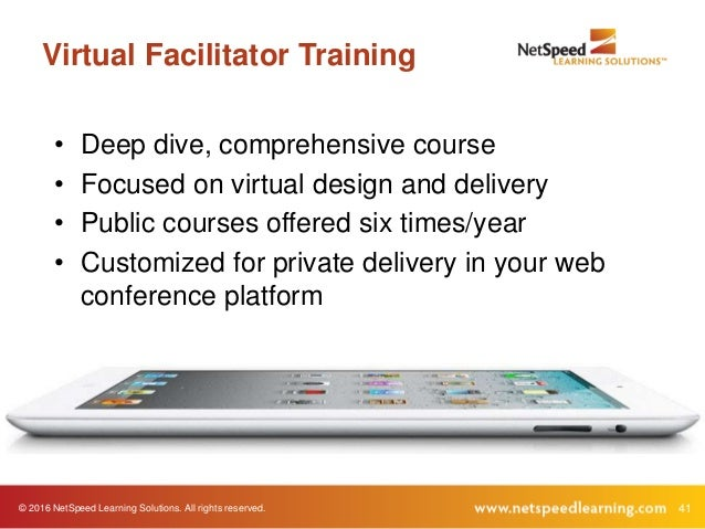 © 2016 NetSpeed Learning Solutions. All rights reserved. 41 Virtual Facilitator Training • Deep dive, comprehensive course...