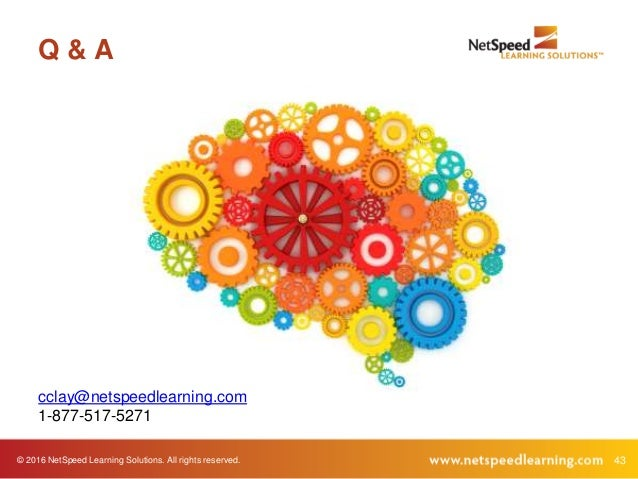 © 2016 NetSpeed Learning Solutions. All rights reserved. 43 Q & A cclay@netspeedlearning.com 1-877-517-5271