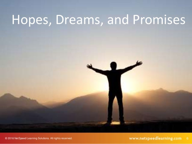 © 2016 NetSpeed Learning Solutions. All rights reserved. 6 Hopes, Dreams, and Promises