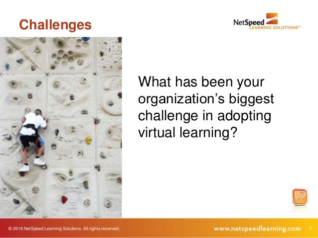 © 2016 NetSpeed Learning Solutions. All rights reserved. 7 Challenges What has been your organization's biggest challenge ...