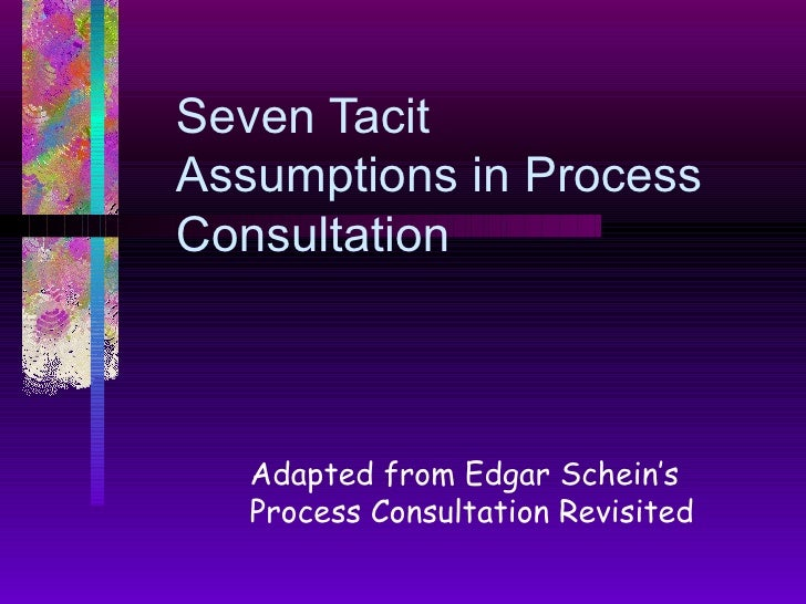 Seven Tacit Assumptions in Process Consultation  Adapted from Edgar Schein's Process Consultation Revisited