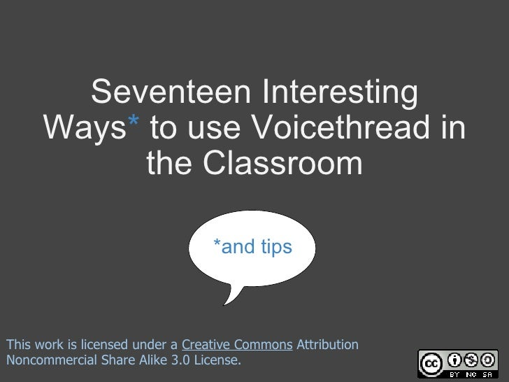 Seventeen Interesting Ways *  to use Voicethread in the Classroom *and tips This work is licensed under a  Creative Common...