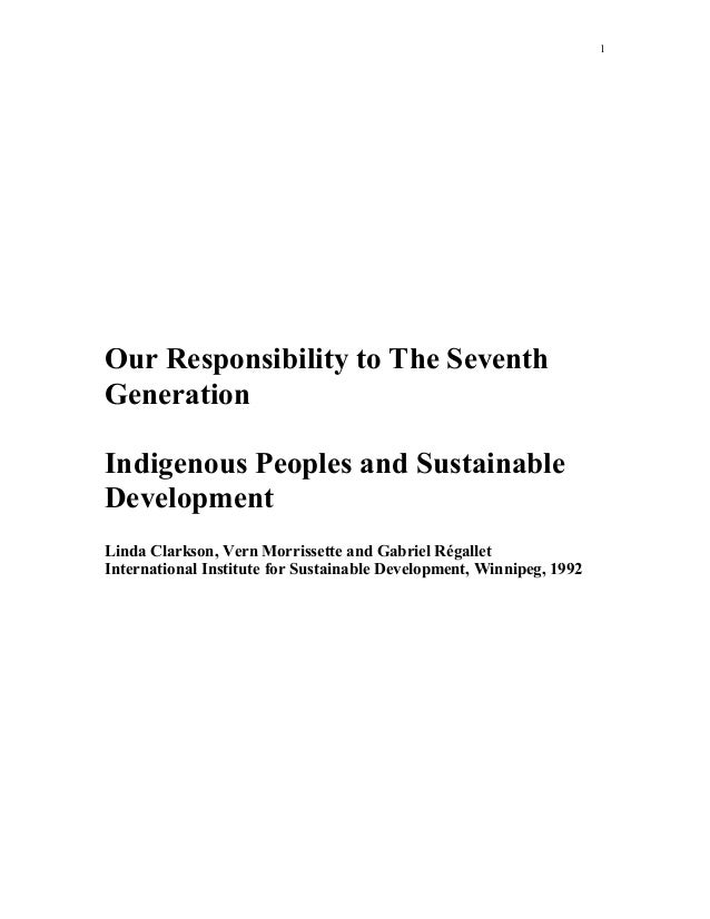 1 Our Responsibility to The Seventh Generation Indigenous Peoples and Sustainable Development Linda Clarkson, Vern Morriss...