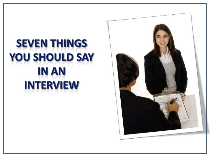 Seven Things You Should say in an<br />interview<br />