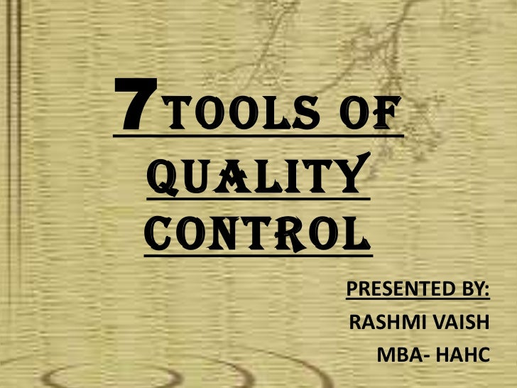 7 TOOLS OF QUALITY CONTROL        PRESENTED BY:        RASHMI VAISH          MBA- HAHC