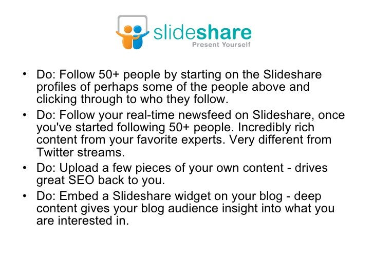 <ul><li>Do: Follow 50+ people by starting on the Slideshare profiles of perhaps some of the people above and clicking thro...