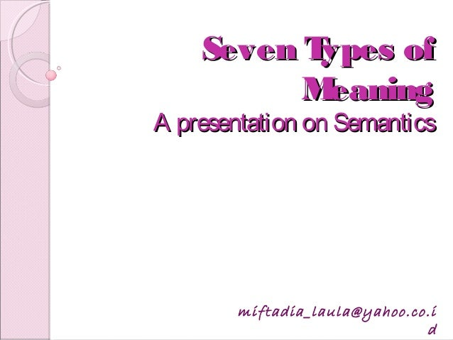 Seven Types ofSeven Types of MeaningMeaning A presentation on SemanticsA presentation on Semantics miftadia_laula@yahoo.co...