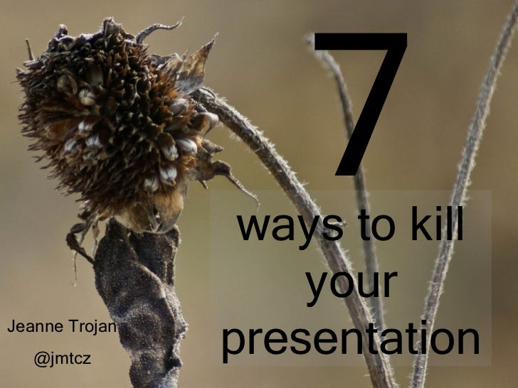 7                 ways to kill                    yourJeanne Trojan   @jmtcz                presentation