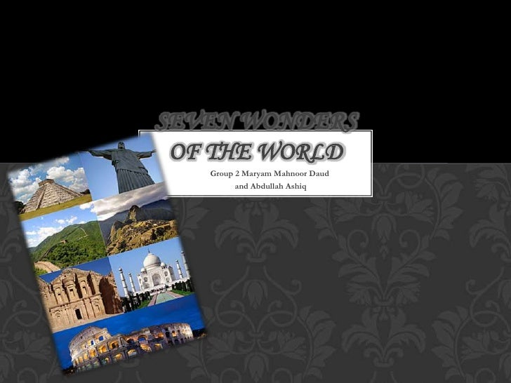 SEVEN WONDERS OF THE WORLD   Group 2 Maryam Mahnoor Daud         and Abdullah Ashiq