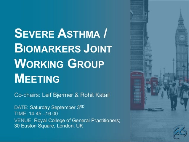 SEVERE ASTHMA / BIOMARKERS JOINT WORKING GROUP MEETING DATE: Saturday September 3RD TIME: 14.45 –16.00 VENUE: Royal Colleg...