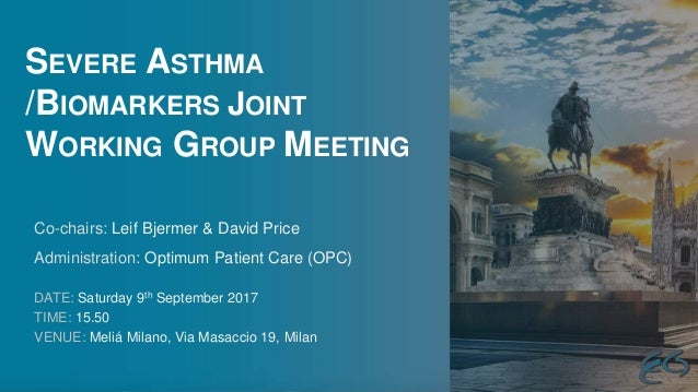 SEVERE ASTHMA /BIOMARKERS JOINT WORKING GROUP MEETING DATE: Saturday 9th September 2017 TIME: 15.50 VENUE: Meliá Milano, V...