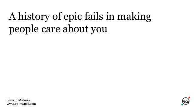 A history of epic fails in making people care about you Severin Matusek www.co-matter.com