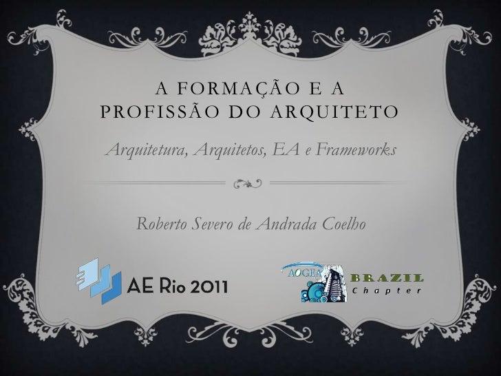 A Formação e aprofissão do arquiteto<br />Arquitetura, Arquitetos, EA e Frameworks<br />Roberto Severo de Andrada Coelho<b...