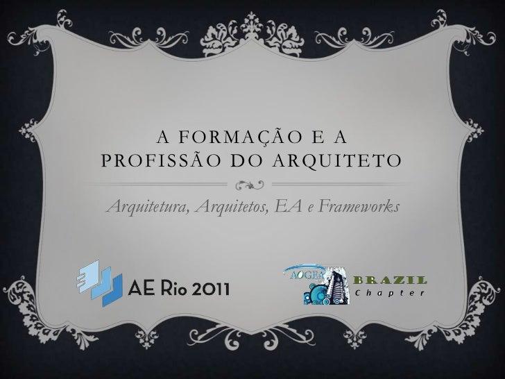 A Formação e aprofissão do arquiteto<br />Arquitetura, Arquitetos, EA e Frameworks<br />