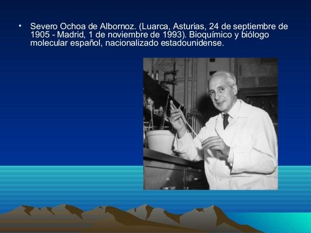 • Severo Ochoa de Albornoz. (Luarca, Asturias, 24 de septiembre de 1905 - Madrid, 1 de noviembre de 1993). Bioquímico y bi...