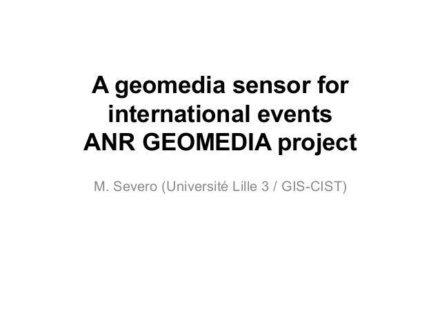A geomedia sensor for international events ANR GEOMEDIA project M. Severo (Université Lille 3 / GIS-CIST)