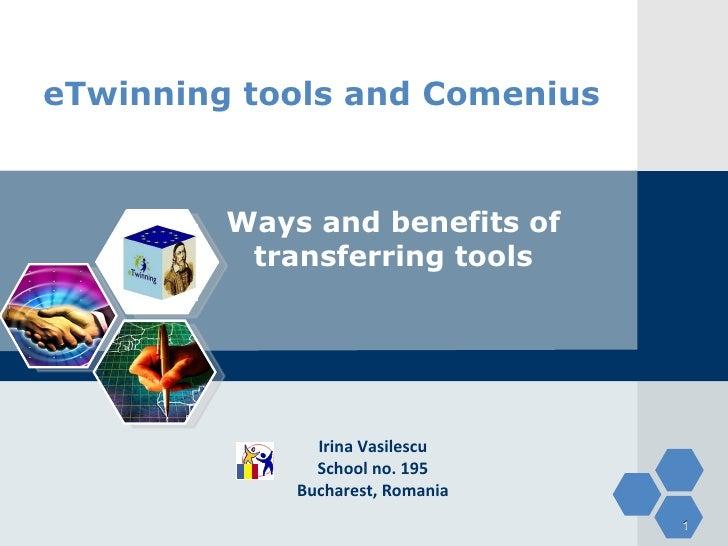 eTwinning tools and Comenius Ways and benefits of transferring tools Irina Vasilescu School no. 195 Bucharest, Romania