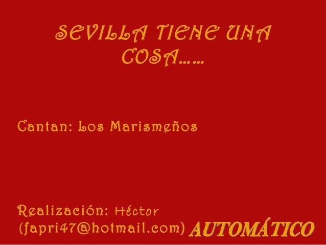 SEVILLA TIENE UNA COSA…… Cantan: Los Marismeños  Realización: Héctor (fapri47@hotmail.com)