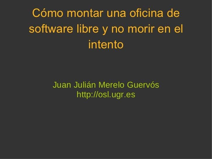 Cómo montar una oficina de software libre y no morir en el intento Juan Julián Merelo Guervós http://osl.ugr.es