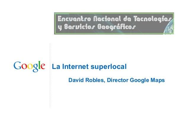 La Internet superlocal David Robles, Director Google Maps