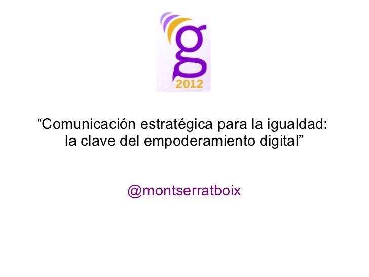 """""""Comunicación estratégica para la igualdad:   la clave del empoderamiento digital""""             @montserratboix"""