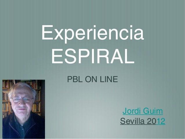 Experiencia ESPIRAL  PBL ON LINE                Jordi Guim                Sevilla 2012