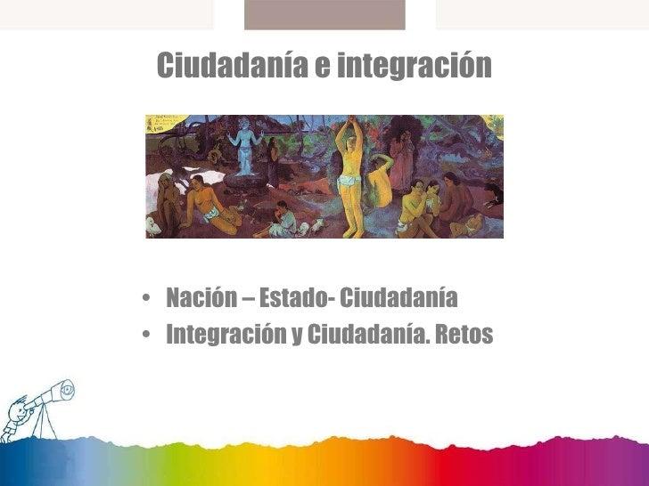 Ciudadanía e integración <ul><li>Nación – Estado- Ciudadanía </li></ul><ul><li>Integración y Ciudadanía. Retos </li></ul>