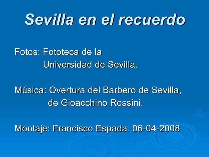 Sevilla en el recuerdo <ul><li>Fotos: Fototeca de la  </li></ul><ul><li>  Universidad de Sevilla. </li></ul><ul><li>Música...