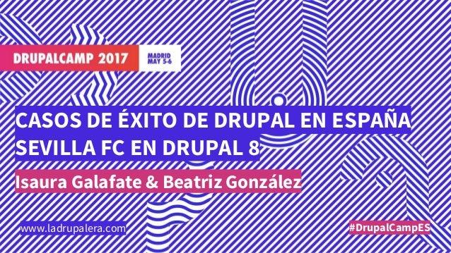 CASOS DE ÉXITO DE DRUPAL EN ESPAÑA SEVILLA FC EN DRUPAL 8 Isaura Galafate & Beatriz González #DrupalCampESwww.ladrupalera....