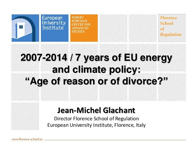 "2007-2014 / 7 years of EU energy and climate policy: ""Age of reason or of divorce?"" Jean-Michel Glachant Director Florence..."