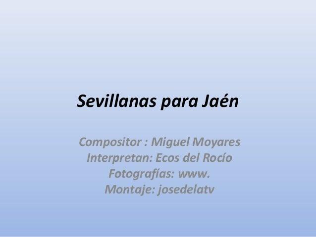 Sevillanas para Jaén Compositor : Miguel Moyares Interpretan: Ecos del Rocío Fotografías: www. Montaje: josedelatv