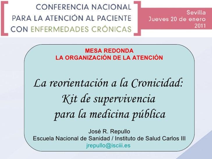 MESA REDONDA LA ORGANIZACIÓN DE LA ATENCIÓN La reorientación a la Cronicidad:  Kit de supervivencia  para la medicina públ...