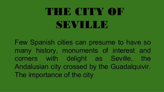 THE CITY OF SEVILLE Few Spanish cities can presume to have so many history, monuments of interest and corners with delight...