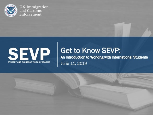 1 Get to Know SEVP: An Introduction to Working with International Students June 11, 2019