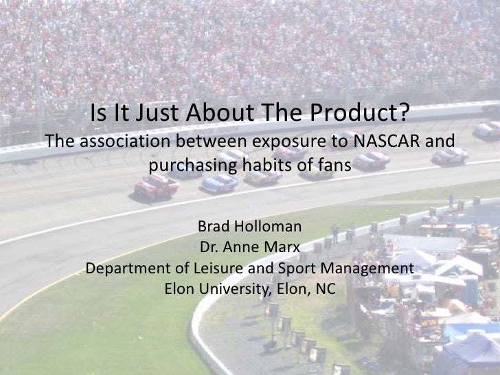Is It Just About The Product? The association between exposure to NASCAR and purchasing habits of fans<br />Brad Holloman<...