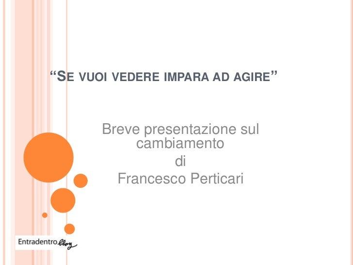"""""""SE VUOI VEDERE IMPARA AD AGIRE""""       Breve presentazione sul            cambiamento                 di         Francesco..."""