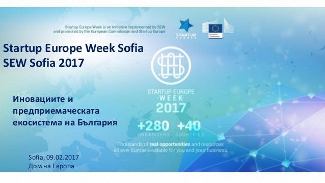 Startup Europe Week Sofia SEW Sofia 2017 Иновациите и предприемаческата екосистема на България Sofia, 09.02.2017 Дом на Ев...