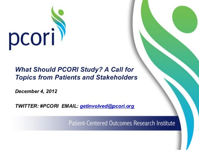 What Should PCORI Study? A Call for Topics from Patients and Stakeholders December 4, 2012 TWITTER: #PCORI EMAIL: getinvol...