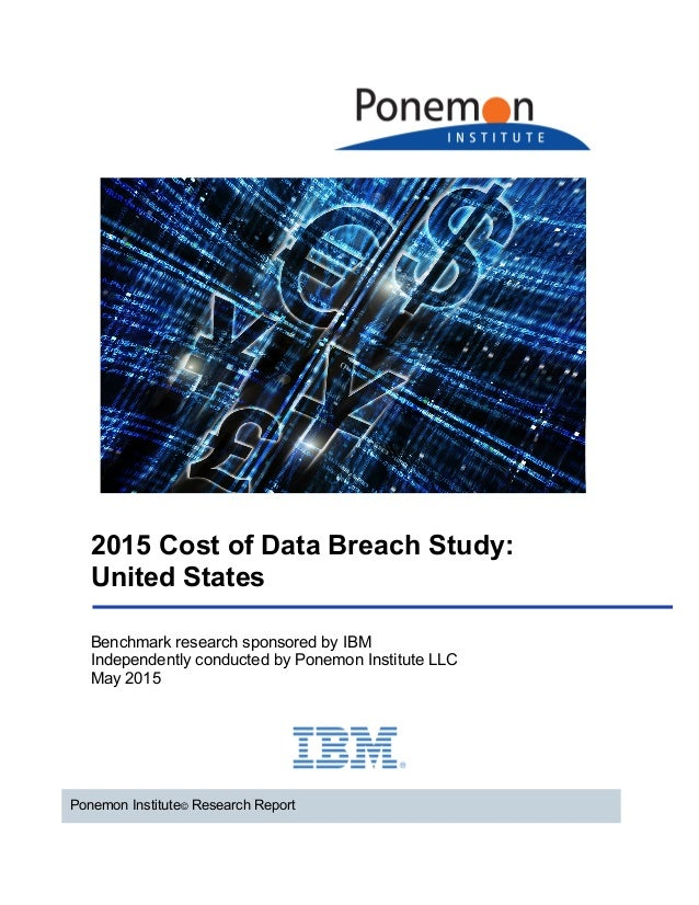 2015 Cost of Data Breach Study: United States Ponemon Institute© Research Report Benchmark research sponsored by IBM Indep...