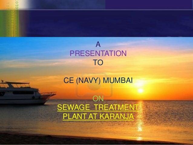 A  PRESENTATION       TO CE (NAVY) MUMBAI        ONSEWAGE TREATMENT PLANT AT KARANJA