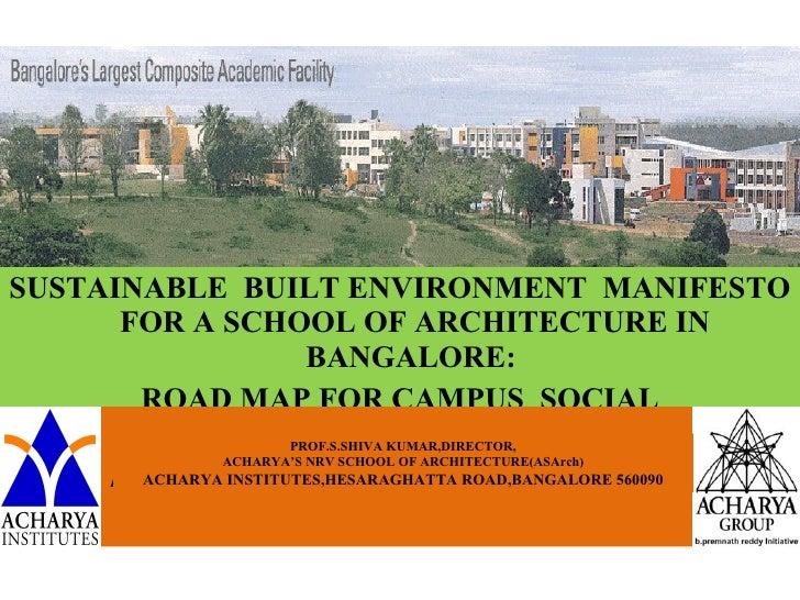 <ul><li>SUSTAINABLE  BUILT ENVIRONMENT  MANIFESTO FOR A SCHOOL OF ARCHITECTURE IN BANGALORE:  </li></ul><ul><li>ROAD MAP F...