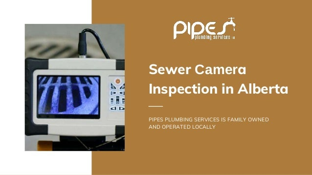 Sewer Camera Inspection in Alberta PIPES PLUMBING SERVICES IS FAMILY OWNED AND OPERATED LOCALLY