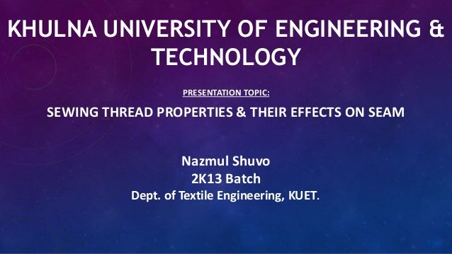 KHULNA UNIVERSITY OF ENGINEERING & TECHNOLOGY PRESENTATION TOPIC: SEWING THREAD PROPERTIES & THEIR EFFECTS ON SEAM Nazmul ...
