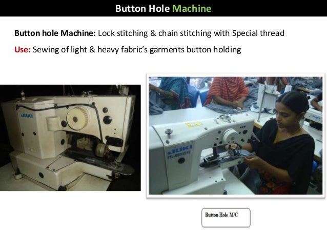 Button hole Machine: Lock stitching & chain stitching with Special thread Use: Sewing of light & heavy fabric's garments b...